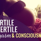 Get Fertile Stay Fertile With Orgasm & Consciousness